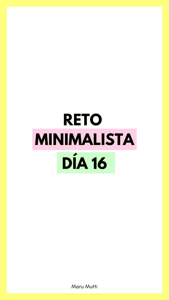 Día 16 Reto Minimalista - 30 días de Minimalismo