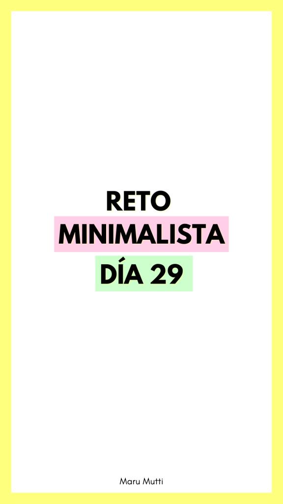 Día 29 Reto Minimalista - 30 días de Minimalismo