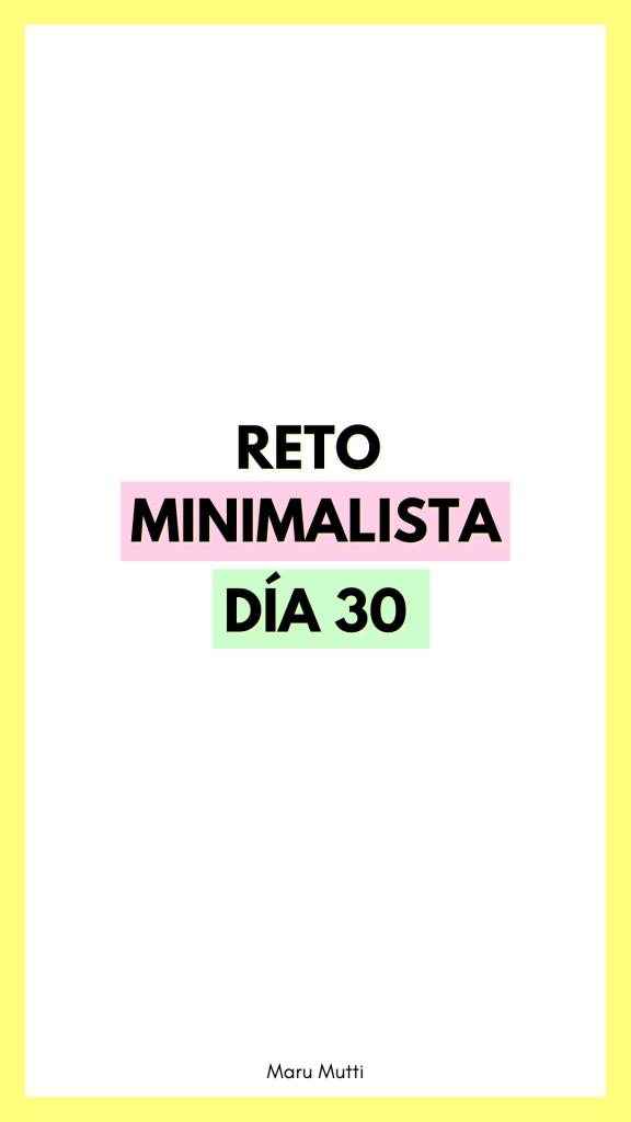 Día 30 Reto Minimalista - 30 días de Minimalismo